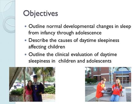 Objectives Outline normal developmental changes in sleep from infancy through adolescence Describe the causes of daytime sleepiness affecting children.