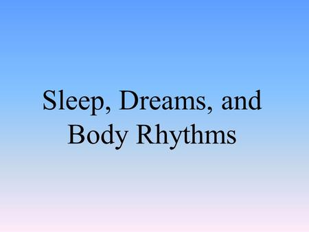 Sleep, Dreams, and Body Rhythms. Consciousness Awareness of yourself and your environment.