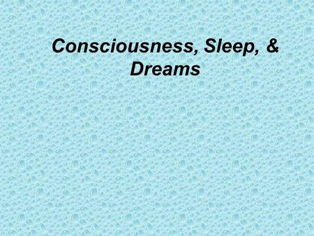 Consciousness, Sleep, & Dreams. When we are awake we are? In a state of Consciousness An awareness of ourselves and our surroundings.