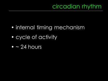 Circadian rhythm internal timing mechanism cycle of activity ~ 24 hours.