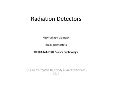Radiation Detectors Khayrudinov Vladislav Ismail Belmostefa XX00AA41-2004 Sensor Technology Helsinki Metropolia University of Applied Sciences 2014.