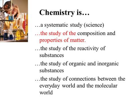 Chemistry is… …a systematic study (science) …the study of the composition and properties of matter. …the study of the reactivity of substances …the study.