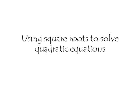 Using square roots to solve quadratic equations. 2x² = 8 22 x² = 4 The opposite of squaring a number is taking its square root √ 4= ± 2.