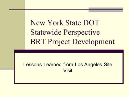 New York State DOT Statewide Perspective BRT Project Development Lessons Learned from Los Angeles Site Visit.