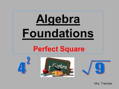 Algebra Foundations Perfect Square Mrs. Triechler.