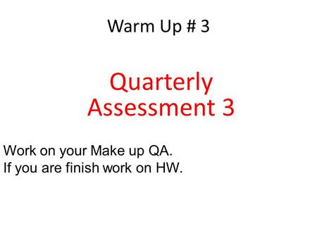 Warm Up # 3 Quarterly Assessment 3 Work on your Make up QA. If you are finish work on HW.