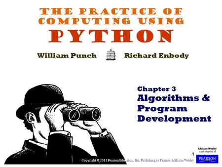 1 The Practice of Computing Using PYTHON William PunchRichard Enbody Chapter 3 Algorithms & Program Development Copyright © 2011 Pearson Education, Inc.