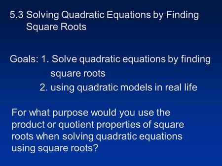 5.3 Solving Quadratic Equations by Finding Square Roots Goals: 1. Solve quadratic equations by finding square roots 2. using quadratic models in real.