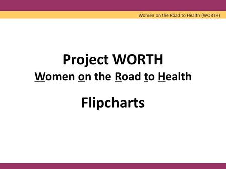 Project WORTH Women on the Road to Health Flipcharts Women on the Road to Health (WORTH)