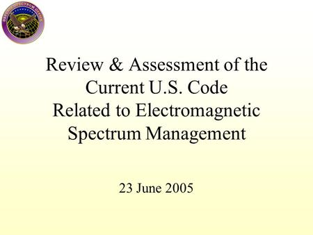 Review & Assessment of the Current U.S. Code Related to Electromagnetic Spectrum Management 23 June 2005.