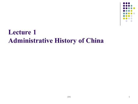 (14)1 Lecture 1 Administrative History of China. (14)2 Stage 1: Royal Administration (Pre-1912) Administration served royal families. 1) A highly centralized.