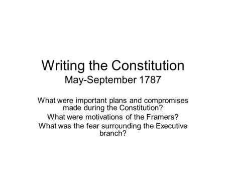 Writing the Constitution May-September 1787 What were important plans and compromises made during the Constitution? What were motivations of the Framers?