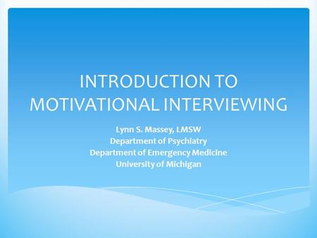 INTRODUCTION TO MOTIVATIONAL INTERVIEWING Lynn S. Massey, LMSW Department of Psychiatry Department of Emergency Medicine University of Michigan.