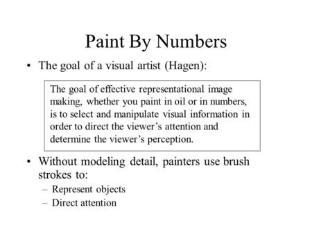 Paint By Numbers The goal of a visual artist (Hagen): Without modeling detail, painters use brush strokes to: –Represent objects –Direct attention The.