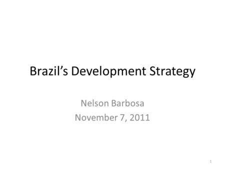 Brazil's Development Strategy Nelson Barbosa November 7, 2011 1.