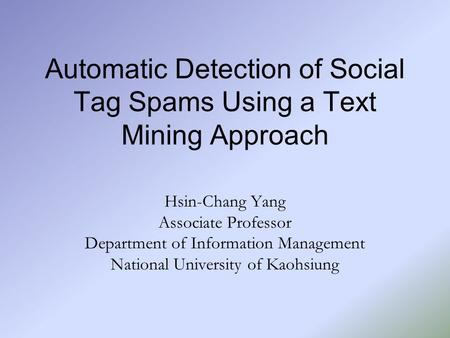Automatic Detection of Social Tag Spams Using a Text Mining Approach Hsin-Chang Yang Associate Professor Department of Information Management National.