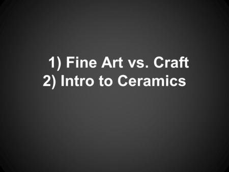 1) Fine Art vs. Craft 2) Intro to Ceramics. What is the difference between fine art and crafts?