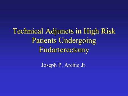 Technical Adjuncts in High Risk Patients Undergoing Endarterectomy Joseph P. Archie Jr.