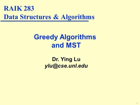1 Greedy Algorithms and MST Dr. Ying Lu RAIK 283 Data Structures & Algorithms.