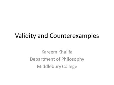 Validity and Counterexamples Kareem Khalifa Department of Philosophy Middlebury College.