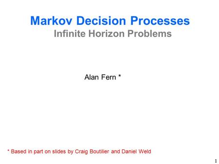 1 Markov Decision Processes Infinite Horizon Problems Alan Fern * * Based in part on slides by Craig Boutilier and Daniel Weld.
