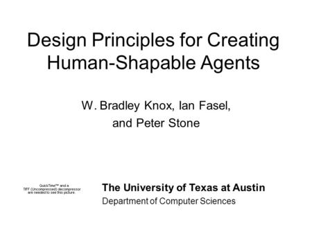 Design Principles for Creating Human-Shapable Agents W. Bradley Knox, Ian Fasel, and Peter Stone The University of Texas at Austin Department of Computer.