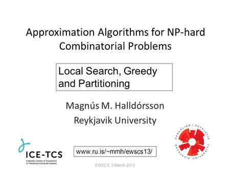 Approximation Algorithms for NP-hard Combinatorial Problems Magnús M. Halldórsson Reykjavik University Local Search, Greedy and Partitioning www.ru.is/~mmh/ewscs13/