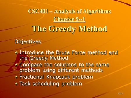 5-1-1 CSC401 – Analysis of Algorithms Chapter 5--1 The Greedy Method Objectives Introduce the Brute Force method and the Greedy Method Compare the solutions.