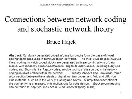 Stochastic Networks Conference, June 19-24, 2006 1 Connections between network coding and stochastic network theory Bruce Hajek Abstract: Randomly generated.