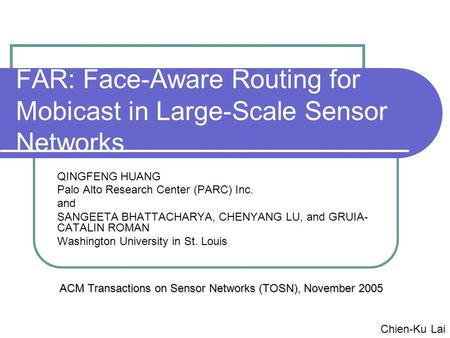 FAR: Face-Aware Routing for Mobicast in Large-Scale Sensor Networks QINGFENG HUANG Palo Alto Research Center (PARC) Inc. and SANGEETA BHATTACHARYA, CHENYANG.