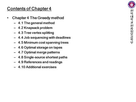 Contents of Chapter 4 Chapter 4 The Greedy method –4.1 The general method –4.2 Knapsack problem –4.3 Tree vertex splitting –4.4 Job sequencing with deadlines.
