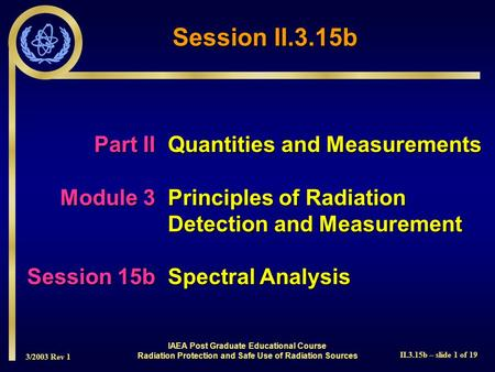 3/2003 Rev 1 II.3.15b – slide 1 of 19 IAEA Post Graduate Educational Course Radiation Protection and Safe Use of Radiation Sources Part IIQuantities and.