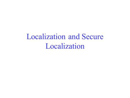 Localization and Secure Localization. The Problem The determination of the geographical locations of sensor nodes Why do we need Localization? –Manual.