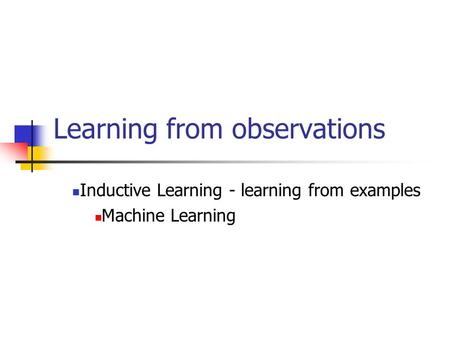 Learning from observations Inductive Learning - learning from examples Machine Learning.