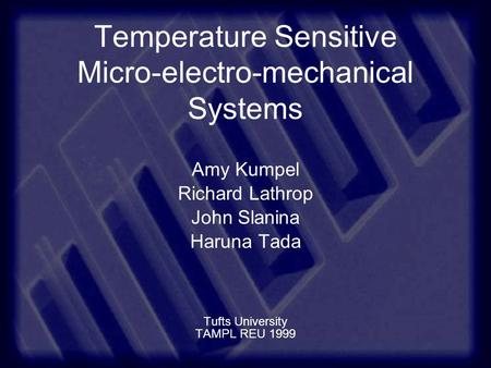 Temperature Sensitive Micro-electro-mechanical Systems Amy Kumpel Richard Lathrop John Slanina Haruna Tada Tufts University TAMPL REU 1999.