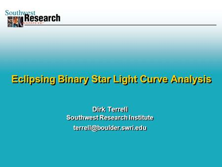 Dirk Terrell Southwest Research Institute Dirk Terrell Southwest Research Institute Eclipsing Binary.