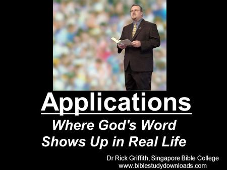 Applications Where God's Word Shows Up in Real Life Dr Rick Griffith, Singapore Bible College www.biblestudydownloads.com Dr Rick Griffith, Singapore Bible.