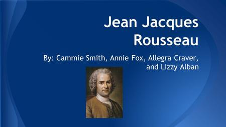 Jean Jacques Rousseau By: Cammie Smith, Annie Fox, Allegra Craver, and Lizzy Alban.