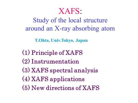 XAFS: Study of the local structure around an X-ray absorbing atom (1) Principle of XAFS (2) Instrumentation (3) XAFS spectral analysis (4) XAFS applications.