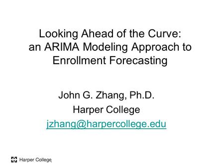 Looking Ahead of the Curve: an ARIMA Modeling Approach to Enrollment Forecasting John G. Zhang, Ph.D. Harper College