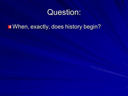 Question: When, exactly, does history begin?. History - is the story of the past, all recorded events of the past. Pre-history - is the period before.