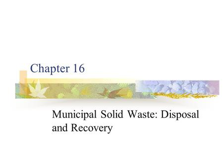 Chapter 16 Municipal Solid Waste: Disposal <strong>and</strong> Recovery.