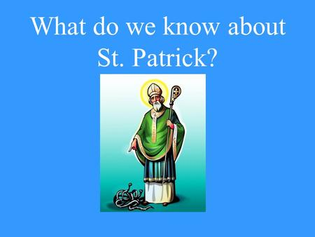 What do we know about St. Patrick? Is Patrick mentioned in the Bible? No! He lived about 400 years after Jesus.