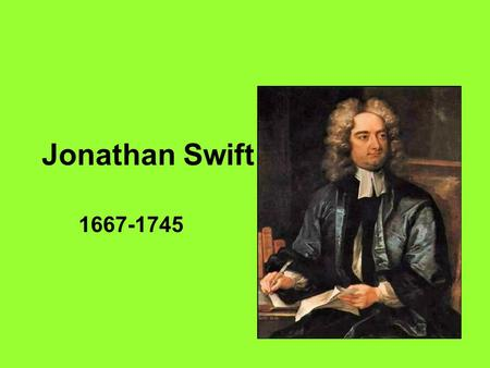 Jonathan Swift 1667-1745. Biography Born in Dublin on November 30, 1667 Always a kind of displaced person – an Englishman by blood living among Irishmen,