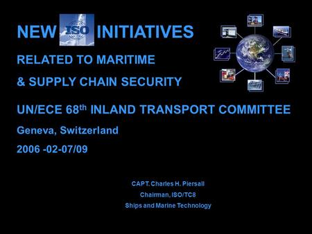 UN/ECE 68 th INLAND TRANSPORT COMMITTEE Geneva, Switzerland 2006 -02-07/09 CAPT. Charles H. Piersall Chairman, ISO/TC8 Ships and Marine Technology NEW.