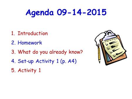 Agenda 09-14-2015 1. Introduction 2. Homework 3. What do you already know? 4. Set-up Activity 1 (p. A4) 5. Activity 1.