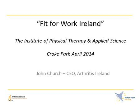 """Fit for Work Ireland"" The Institute of Physical Therapy & Applied Science Croke Park April 2014 John Church – CEO, Arthritis Ireland."