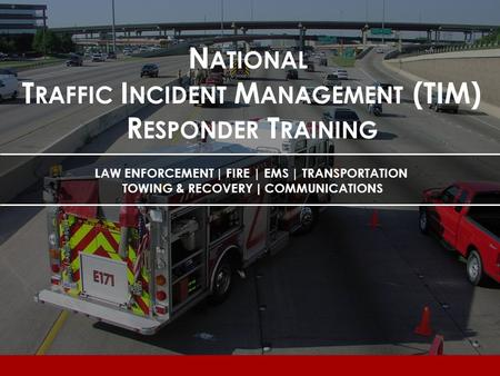 N ATIONAL T RAFFIC I NCIDENT M ANAGEMENT (TIM) R ESPONDER T RAINING LAW ENFORCEMENT | FIRE | EMS | TRANSPORTATION TOWING & RECOVERY | COMMUNICATIONS.