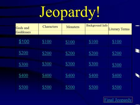 Jeopardy! Gods and Goddesses Monsters Background Info Literary Terms $100 $200 $300 $400 $500 $100 $200 $300 $400 $500 Final Jeopardy Characters.