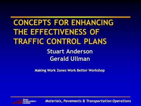 Materials, Pavements & Transportation Operations CONCEPTS FOR ENHANCING THE EFFECTIVENESS OF TRAFFIC CONTROL PLANS Stuart Anderson Gerald Ullman Making.